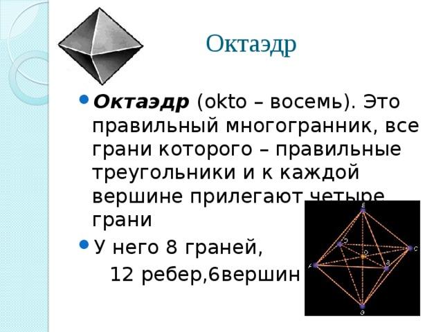 Октаэдр Октаэдр (okto – восемь). Это правильный многогранник, все грани которого – правильные треугольники и к каждой вершине прилегают четыре грани У него 8 граней,  12 ребер,6вершин