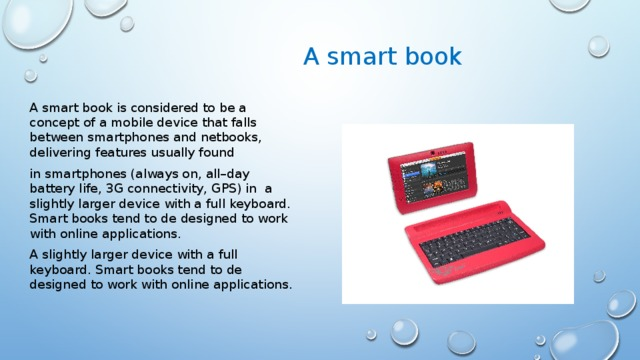 А smart book A smart book is considered to be a concept of a mobile device that falls between smartphones and netbooks, delivering features usually found in smartphones (always on, all–day battery life, 3G connectivity, GPS) in a slightly larger device with a full keyboard. Smart books tend to de designed to work with online applications. A slightly larger device with a full keyboard. Smart books tend to de designed to work with online applications.