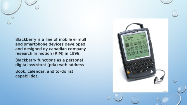 Blackberry is a line of mobile e–mull and smartphone devices developed and designed dy canadian company research ln motion (RIM) in 1996. Blackberry functions as а personal digital assistant (pda) wıth address Book, calendar, and to–do list capabilities.