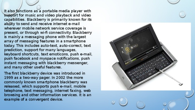 It also functions as a portable media player wıth support for music and video playback and video capabilities. Blackberry is primarily known for its ability to send and receive internet e-mail wherever mobile network service coverage is present, or through wi-fi connectivity. Blackberry is mainly a messaging phone with the largest array of messaging features in a smartphone today. This includes auto-text, auto-correct, text prediction, support for many languages, keyboard shortcuts, text emoticons, push e-mail, push facebook and myspace notifications, push instant messaging with blackberry messenger, and many other useful features. The first blackberry device was introduced in 1999 as a two-way pager. In 2002 the more commonly known smartphone blackberry was released, which supports push e-mail, mobile telephone, text messaging, internet faxing, web browsing and other information services. It is an example of a convergent device.