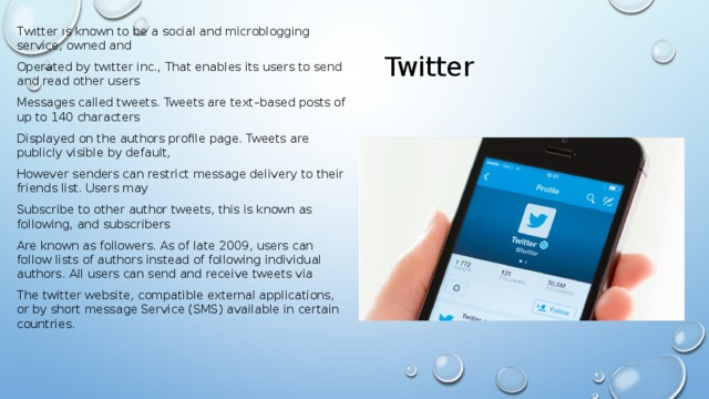 Twitter Twıtter ıs known to be а social and microblogging service, owned and Operated by twıtter inc., That enables its users to send and read other users Messages called tweets. Tweets are text–based posts of up to 140 characters Displayed on the authors profile page. Tweets are publicly visible by default, However senders can restrict message delivery to their friends list. Users may Subscribe to other author tweets, this is known as following, and subscribers Are known as followers. As of late 2009, users can follow lists of authors instead of following individual authors. All users can send and receive tweets via The twitter website, compatible external applications, or by short message Service (SMS) available in certain countries.