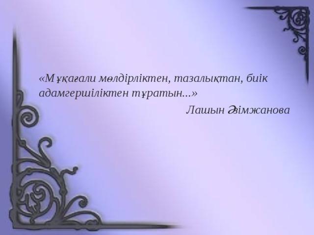 «Мұқағали мөлдірліктен, тазалықтан, биік адамгершіліктен тұратын...» Лашын Әзімжанова