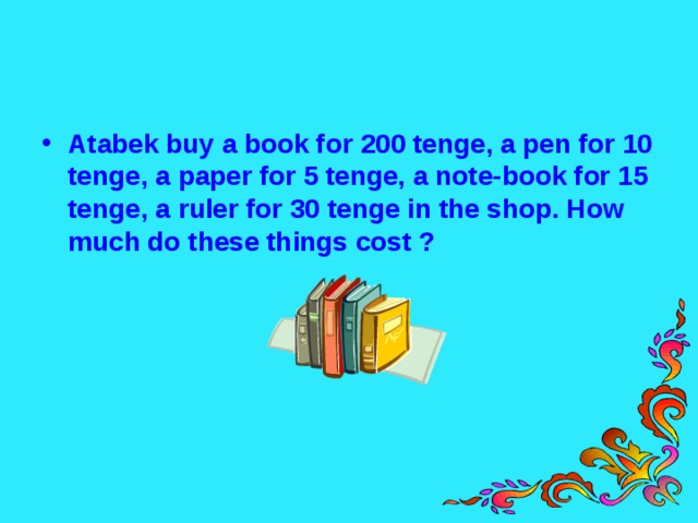 Atabek buy a book for 200 tenge, a pen for 10 tenge, a paper for 5 tenge, a note-book for 15 tenge, a ruler for 30 tenge in the shop. How much do these things cost ?