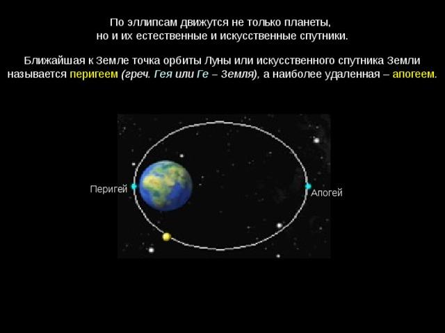 По эллипсам движутся не только планеты, но и их естественные и искусственные спутники. Ближайшая к Земле точка орбиты Луны или искусственного спутника Земли называется перигеем  (греч. Гея или Ге – Земля), а наиболее удаленная – апогеем . Перигей Апогей