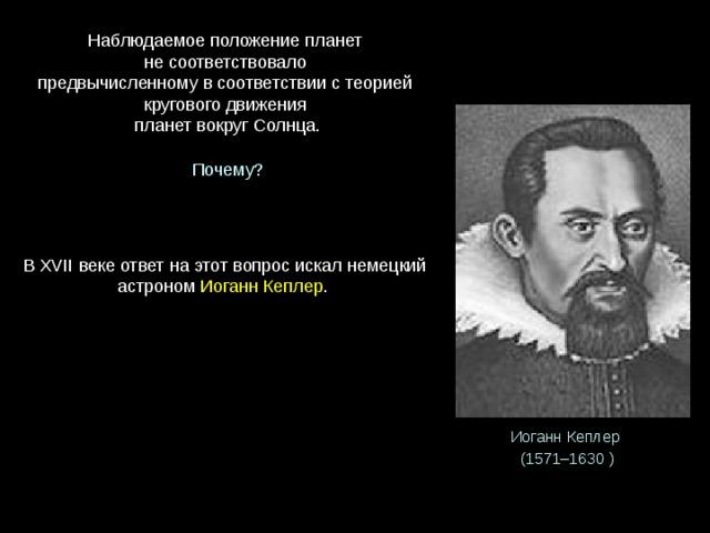 Наблюдаемое положение планет  не соответствовало  предвычисленному в соответствии с теорией кругового движения  планет вокруг Солнца. Почему? В XVII веке ответ на этот вопрос искал немецкий астроном Иоганн Кеплер . Иоганн Кеплер (1571–1630 )