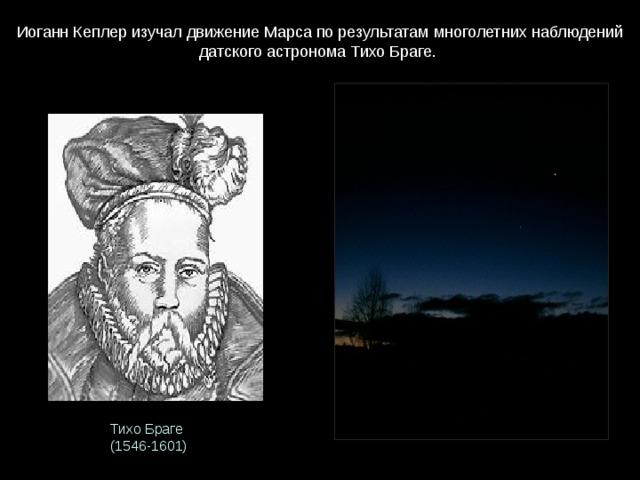 Иоганн Кеплер изучал движение Марса по результатам многолетних наблюдений датского астронома Тихо Браге. Тихо Браге (1546-1601)