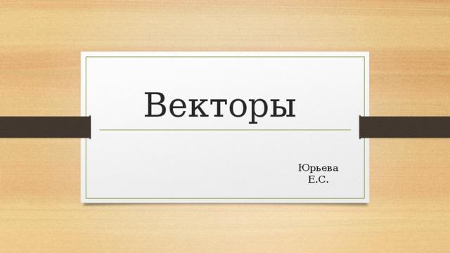 Векторы Юрьева Е.С.