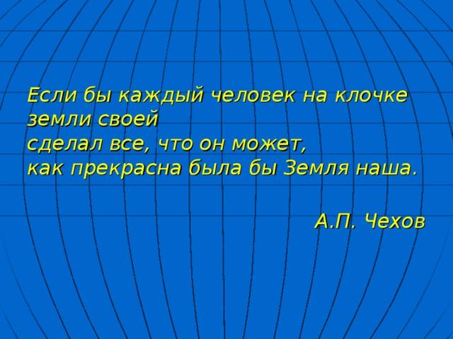 Если бы каждый человек на клочке земли своей сделал все, что он может, как прекрасна была бы Земля наша.   А.П. Чехов