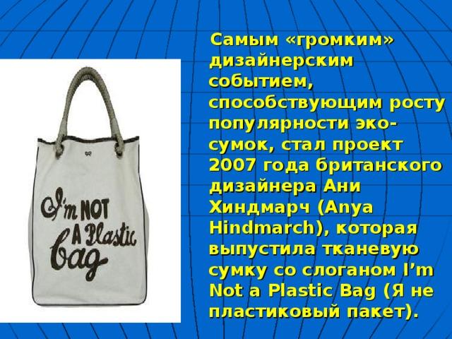 Самым «громким» дизайнерским событием, способствующим росту популярности эко-сумок, стал проект 2007 года британского дизайнера Ани Хиндмарч (Anya Hindmarch), которая выпустила тканевую сумку со слоганом I'm Not a Plastic Bag (Я не пластиковый пакет).