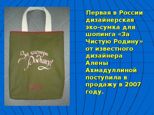 Первая в России дизайнерская эко-сумка для шопинга «За Чистую Родину» от известного дизайнера Алены Ахмадуллиной поступила в продажу в 2007 году.