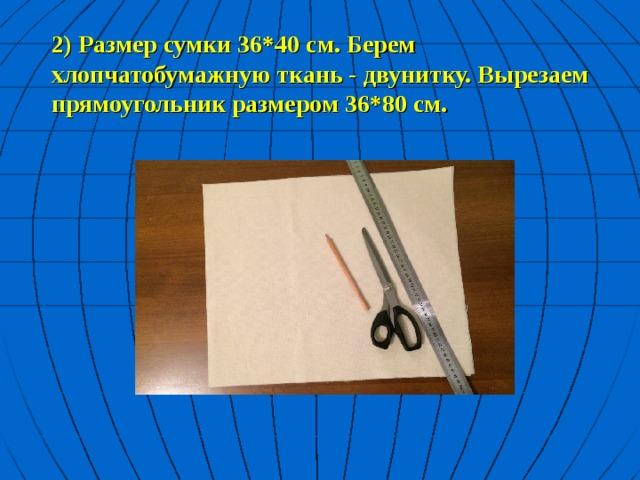 2) Размер сумки 36*40 см. Берем хлопчатобумажную ткань - двунитку. Вырезаем прямоугольник размером 36*80 см.