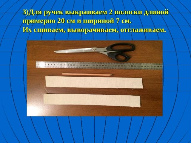 3)Для ручек выкраиваем 2 полоски длиной примерно 20 см и шириной 7 см.  Их сшиваем, выворачиваем, отглаживаем.