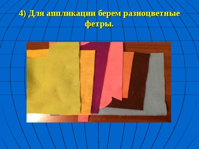 4) Для аппликации берем разноцветные фетры.