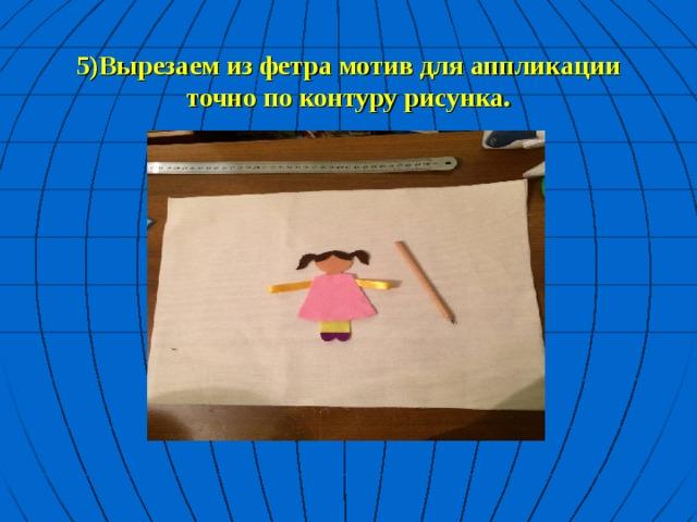 5)Вырезаем из фетра мотив для аппликации точно по контуру рисунка.