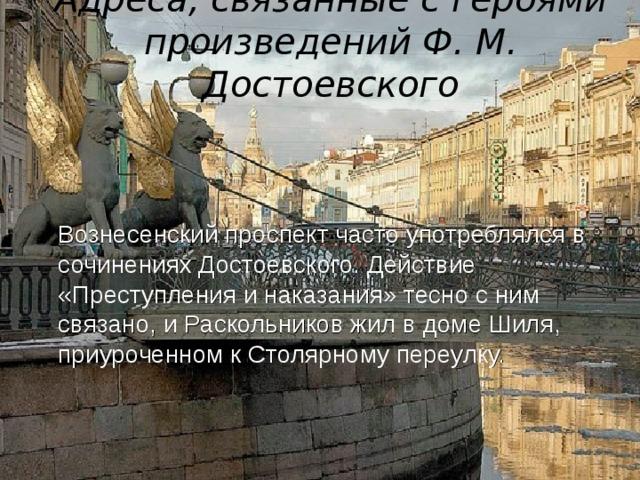 Адреса, связанные с героями произведений Ф. М. Достоевского  Вознесенский проспект часто употреблялся в сочинениях Достоевского. Действие «Преступления и наказания» тесно с ним связано, и Раскольников жил в доме Шиля, приуроченном к Столярному переулку.