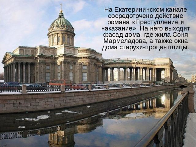 На Екатерининском канале сосредоточено действие романа «Преступление и наказание». На него выходит фасад дома, где жила Соня Мармеладова, а также окна дома старухи-процентщицы.