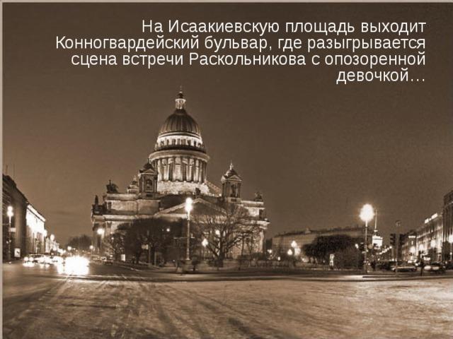 На Исаакиевскую площадь выходит Конногвардейский бульвар, где разыгрывается сцена встречи Раскольникова с опозоренной девочкой…