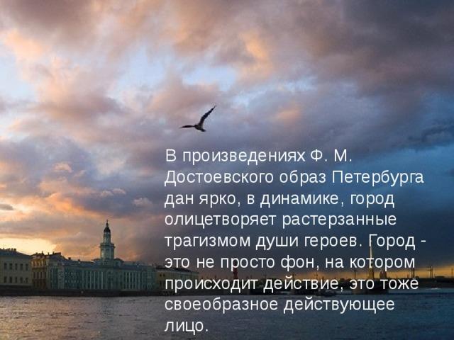 В произведениях Ф. М. Достоевского образ Петербурга дан ярко, в динамике, город олицетворяет растерзанные трагизмом души героев. Город - это не просто фон, на котором происходит действие, это тоже своеобразное действующее лицо.