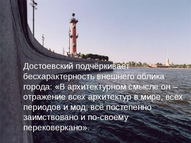 Достоевский подчёркивает бесхарактерность внешнего облика города: «В архитектурном смысле он – отражение всех архитектур в мире, всех периодов и мод; всё постепенно заимствовано и по-своему перековеркано».