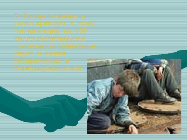 В России насилие в семье приводит к тому, что ежегодно на 100 тысяч увеличивается  количество социальных сирот и армия беспризорных и безнадзорных детей