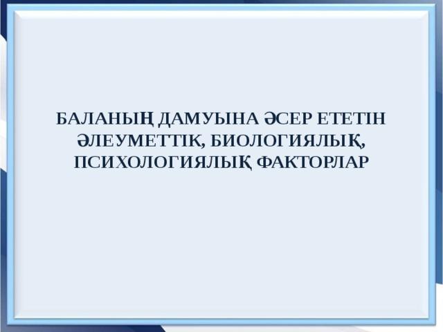 БАЛАНЫҢ ДАМУЫНА ӘСЕР ЕТЕТІН ӘЛЕУМЕТТІК, БИОЛОГИЯЛЫҚ, ПСИХОЛОГИЯЛЫҚ ФАКТОРЛАР