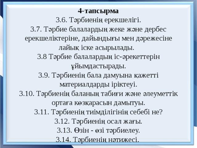 4-тапсырма  3.6. Тәрбиенің ерекшелігі.  3.7. Тәрбие балалардың жеке және дербес ерекшеліктеріне, дайындығы мен дәрежесіне лайық іске асырылады.  3.8 Тәрбие балалардың іс-әрекеттерін ұйымдастырады.  3.9. Тәрбиенің бала дамуына қажетті материалдарды іріктеуі.  3.10. Тәрбиенің баланың табиғи және әлеуметтік ортаға көзқарасын дамытуы.  3.11. Тәрбиенің тиімділігінің себебі не?  3.12. Тәрбиенің осал жағы.  3.13. Өзін - өзі тәрбиелеу.  3.14. Тәрбиенің нәтижесі.