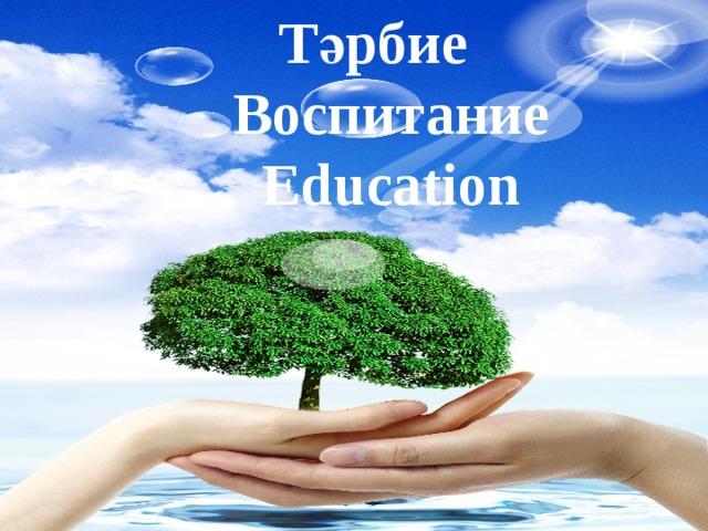 Тәрбие  Воспитание  Еducation