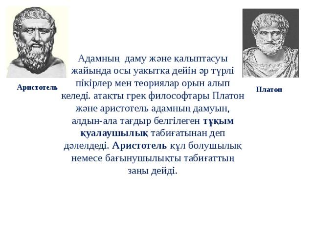 Адамның даму және қалыптасуы жайында осы уақытқа дейін әр түрлі пікірлер мен теориялар орын алып келеді. атақты грек философтары Платон және аристотель адамның дамуын, алдын-ала тағдыр белгілеген тұқым қуалаушылық табиғатынан деп дәлелдеді. Аристотель құл болушылық немесе бағынушылықты табиғаттың заңы дейді. Аристотель Платон