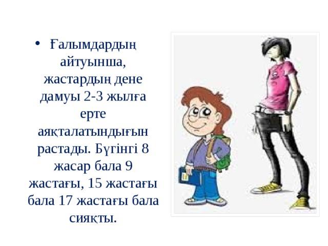 Ғалымдардың айтуынша, жастардың дене дамуы 2-3 жылға ерте аяқталатындығын растады. Бүгінгі 8 жасар бала 9 жастағы, 15 жастағы бала 17 жастағы бала сияқты.