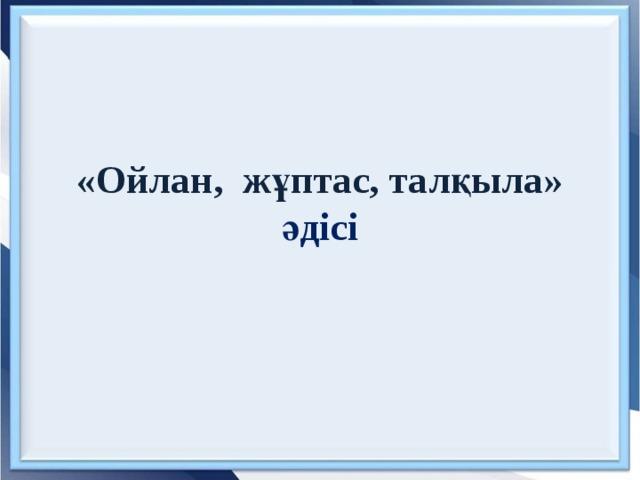«Ойлан, жұптас, талқыла»  әдісі