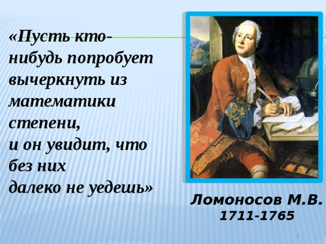 «Пусть кто-нибудь попробует вычеркнуть из математики степени, и он увидит, что без них далеко не уедешь» Ломоносов М.В. 1711-1765