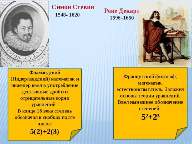 Симон Стевин 1548- 1620  Рене Декарт 1596–1650 Французский философ, математик, естествоиспытатель. Заложил основы теории уравнений. Ввел нынешнее обозначение степеней: 5 2 +2 3 Фламандский (Нидерландский) математик и инженер ввел в употребление десятичные дроби и отрицательные корни уравнений. В конце 16 века степень обозначал в скобках после числа: 5(2)+2(3)