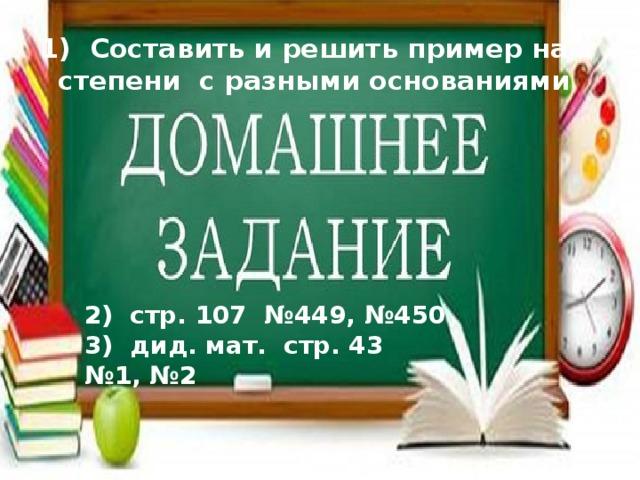 1) Составить и решить пример на  степени с разными основаниями 2) стр. 107 №449, №450 3) дид. мат. стр. 43 №1, №2