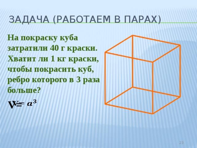 Задача (работаем в парах) На покраску куба затратили 40 г краски. Хватит ли 1 кг краски, чтобы покрасить куб, ребро которого в 3 раза больше? V=