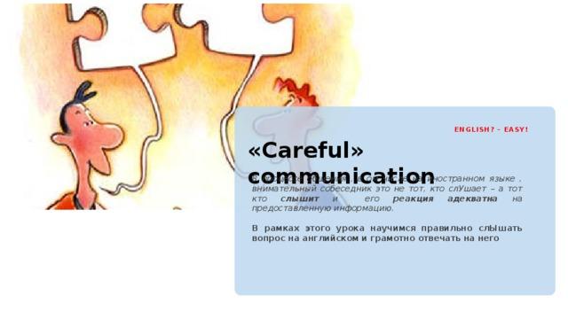 ENGLISH? – EASY! «Careful» communication В процессе общения , в ом числе на иностранном языке , внимательный собеседник это не тот, кто слУшает – а тот кто слышит и его реакция адекватна на предоставленную информацию.  В рамках этого урока научимся правильно слЫшать вопрос на английском и грамотно отвечать на него
