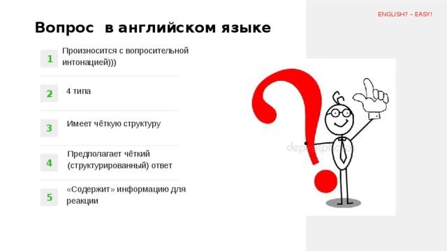 ENGLISH? – EASY! Вопрос в английском языке Произносится с вопросительной интонацией))) 1 4 типа 2 Имеет чёткую структуру 3 Предполагает чёткий (структурированный) ответ 4 «Содержит» информацию для реакции 5