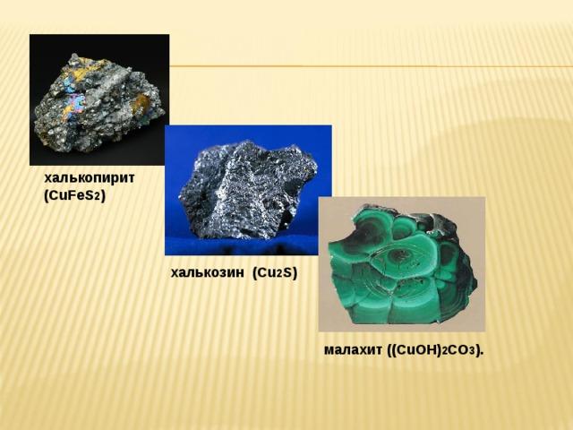 халькопирит (CuFeS 2 ) халькозин (Cu 2 S) малахит ((CuOH) 2 CO 3 ).