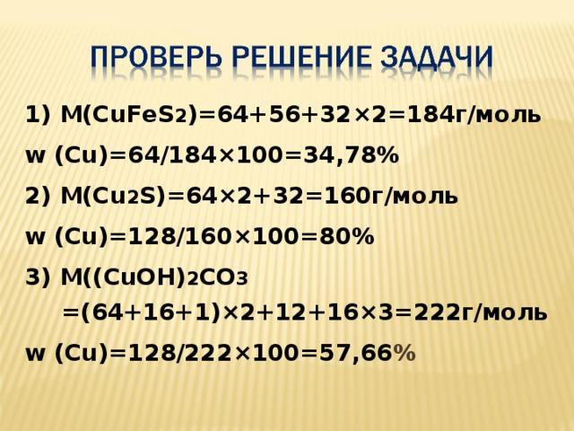 1) М(CuFeS 2 )=64+56+32 ×2=184г/моль w (Cu)=64/184×100=34,78% 2) М(Cu 2 S)=64×2+32=160г/моль w (Cu)=128/160×100=80% 3) М((CuOH) 2 CO 3 =(64+16+1)×2+12+16×3=222г/моль w (Cu)=128/222×100=57,66 %