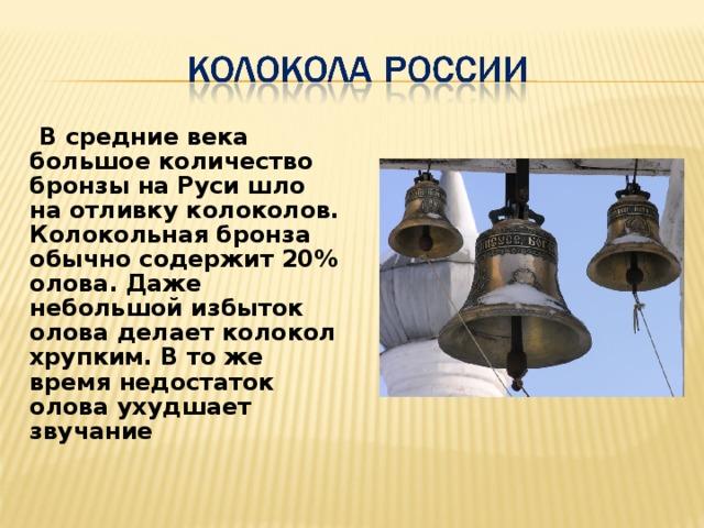 В средние века большое количество бронзы на Руси шло на отливку колоколов. Колокольная бронза обычно содержит 20% олова. Даже небольшой избыток олова делает колокол хрупким. В то же время недостаток олова ухудшает звучание