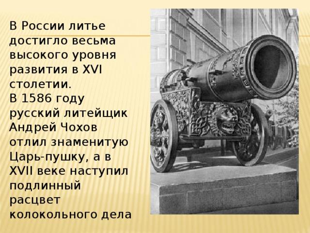 В России литье достигло весьма высокого уровня развития в XVI столетии. В 1586 году русский литейщик Андрей Чохов отлил знаменитую Царь-пушку, а в XVII веке наступил подлинный расцвет колокольного дела