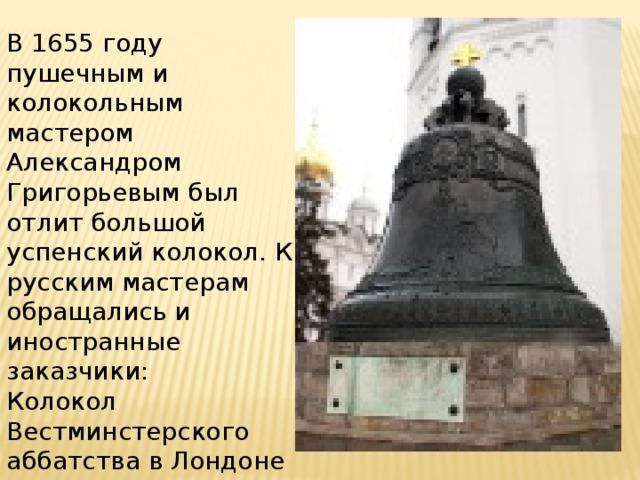 В 1655 году пушечным и колокольным мастером Александром Григорьевым был отлит большой успенский колокол. К русским мастерам обращались и иностранные заказчики: Колокол Вестминстерского аббатства в Лондоне был изготовлен в России
