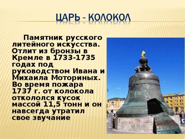 Памятник русского литейного искусства. Отлит из бронзы в Кремле в 1733-1735 годах под руководством Ивана и Михаила Моториных. Во время пожара 1737 г. от колокола откололся кусок массой 11,5 тонн и он навсегда утратил свое звучание