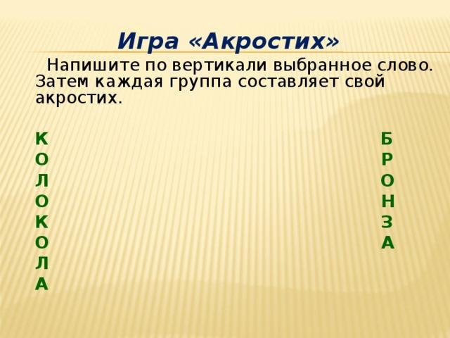 Игра «Акростих»  Напишите по вертикали выбранное слово. Затем каждая группа составляет свой акростих.   К Б   О Р   Л О   О Н   К З   О А   Л   А