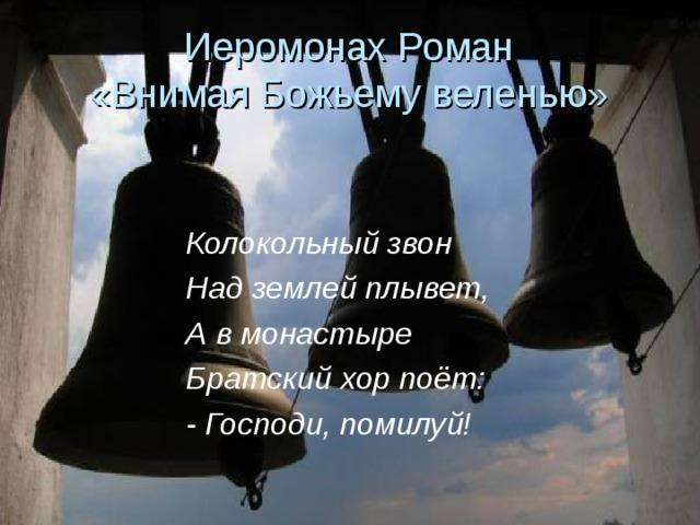 Иеромонах Роман  «Внимая Божьему веленью» Колокольный звон Над землей плывет, А в монастыре Братский хор поёт: - Господи, помилуй!