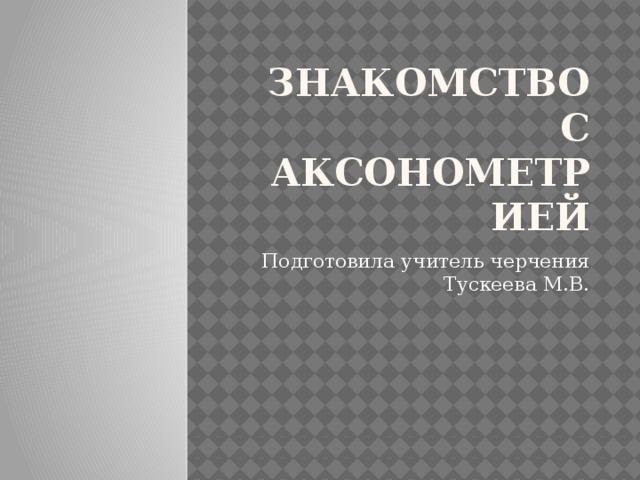 Знакомство с аксонометрией Подготовила учитель черчения Тускеева М.В.