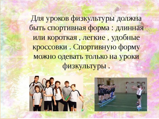 Для уроков физкультуры должна быть спортивная форма : длинная или короткая , легкие , удобные кроссовки . Спортивную форму можно одевать только на уроки физкультуры .