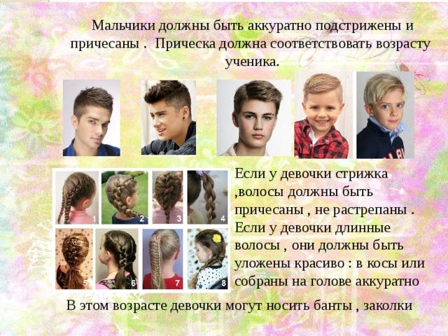 Мальчики должны быть аккуратно подстрижены и причесаны . Прическа должна соответствовать возрасту ученика. Если у девочки стрижка ,волосы должны быть причесаны , не растрепаны . Если у девочки длинные волосы , они должны быть уложены красиво : в косы или собраны на голове аккуратно В этом возрасте девочки могут носить банты , заколки