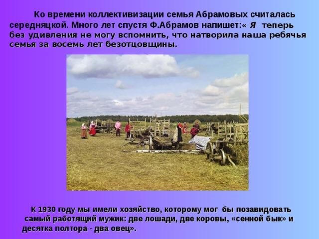Ко времени коллективизации семья Абрамовых считалась середняцкой. Много лет спустя Ф.Абрамов напишет: « Я  теперь без удивления не могу вспомнить, что натворила наша ребячья семья за восемь лет безотцовщины.  К 1930 году мы имели хозяйство, которому мог бы позавидовать  самый работящий мужик: две лошади, две коровы, «сенной бык» и десятка полтора - два овец».