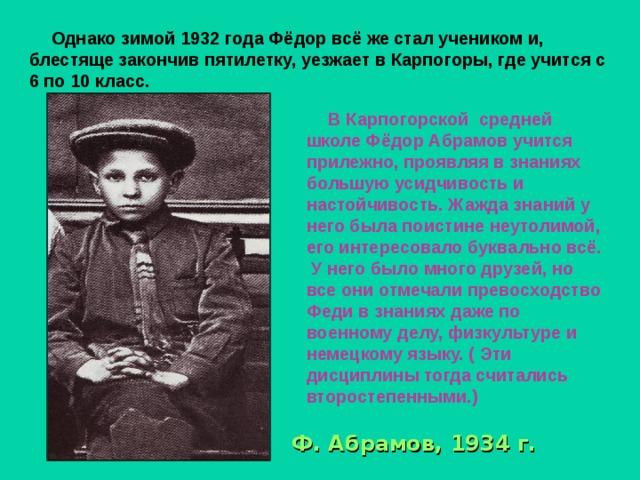 Однако зимой 1932 года Фёдор всё же стал учеником и, блестяще закончив пятилетку, уезжает в Карпогоры, где учится с 6 по 10 класс.  В Карпогорской средней школе Фёдор Абрамов учится прилежно, проявляя в знаниях большую усидчивость и настойчивость. Жажда знаний у него была поистине неутолимой, его интересовало буквально всё.  У него было много друзей, но все они отмечали превосходство Феди в знаниях даже по военному делу, физкультуре и немецкому языку. ( Эти дисциплины тогда считались второстепенными.)  Ф.  Абрамов, 1934 г.