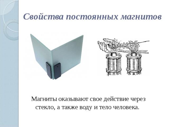 Свойства постоянных магнитов  Магниты оказывают свое действие через стекло, а также воду и тело человека.